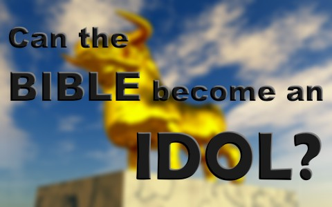 Can The Bible Become An Idol