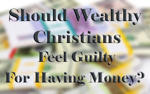 Should Wealthy Christians Feel Guilty For Having Money